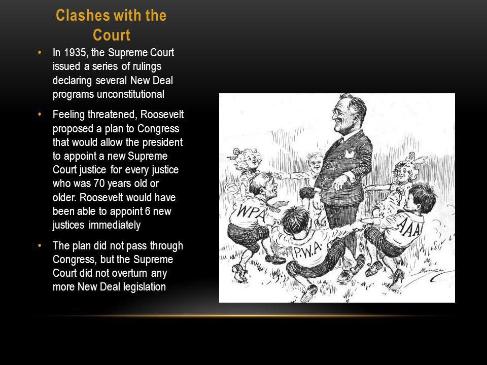 Clashes with the Court In 1935, the Supreme Court issued a series of rulings declaring several New Deal programs unconstitutional Feeling threatened, Roosevelt proposed a plan to Congress that would allow the president to appoint a new Supreme Court justice for every justice who was 70 years old or older.