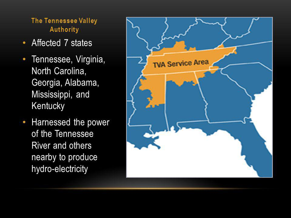 The Tennessee Valley Authority Affected 7 states Tennessee, Virginia, North Carolina, Georgia, Alabama, Mississippi, and Kentucky Harnessed the power of the Tennessee River and others nearby to produce hydro-electricity