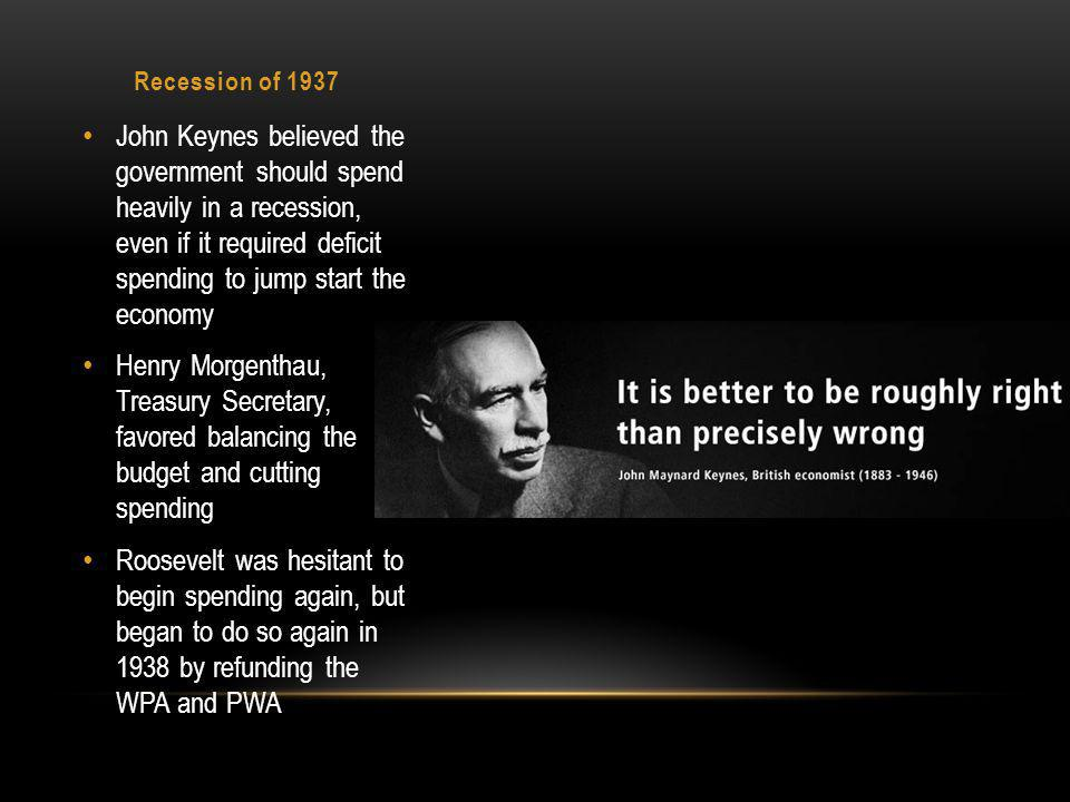 Recession of 1937 John Keynes believed the government should spend heavily in a recession, even if it required deficit spending to jump start the economy Henry Morgenthau, Treasury Secretary, favored balancing the budget and cutting spending Roosevelt was hesitant to begin spending again, but began to do so again in 1938 by refunding the WPA and PWA