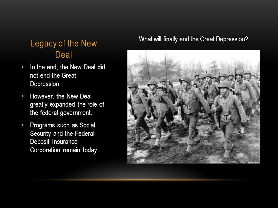 Legacy of the New Deal In the end, the New Deal did not end the Great Depression However, the New Deal greatly expanded the role of the federal government.