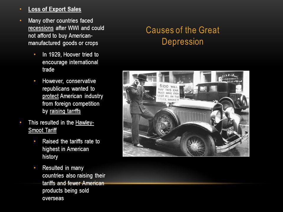 Causes of the Great Depression Loss of Export Sales Many other countries faced recessions after WWI and could not afford to buy American- manufactured goods or crops In 1929, Hoover tried to encourage international trade However, conservative republicans wanted to protect American industry from foreign competition by raising tarrffs This resulted in the Hawley- Smoot Tariff Raised the tariffs rate to highest in American history Resulted in many countries also raising their tariffs and fewer American products being sold overseas