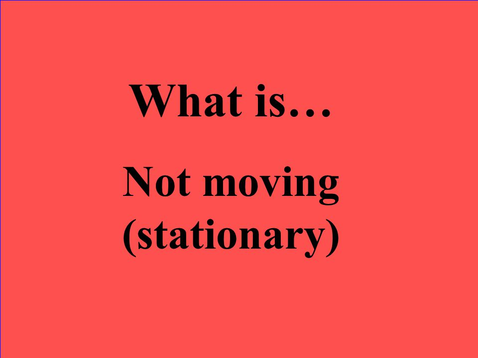 What is… Not moving (stationary)