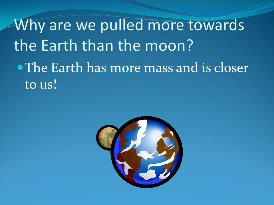 Why are we pulled more towards the Earth than the moon? The Earth has more mass and is closer to us!