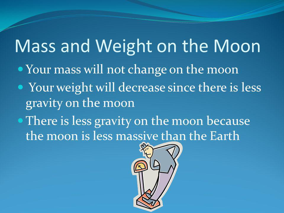 Mass and Weight on the Moon Your mass will not change on the moon Your weight will decrease since there is less gravity on the moon There is less grav