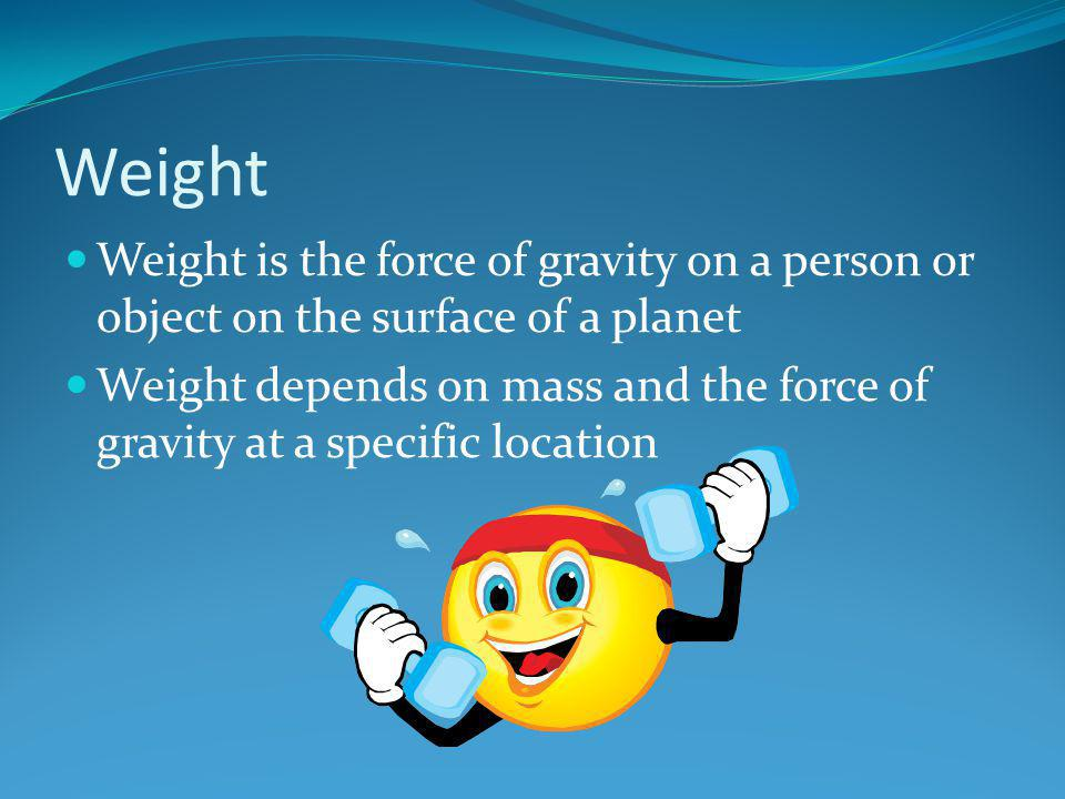Weight Weight is the force of gravity on a person or object on the surface of a planet Weight depends on mass and the force of gravity at a specific l