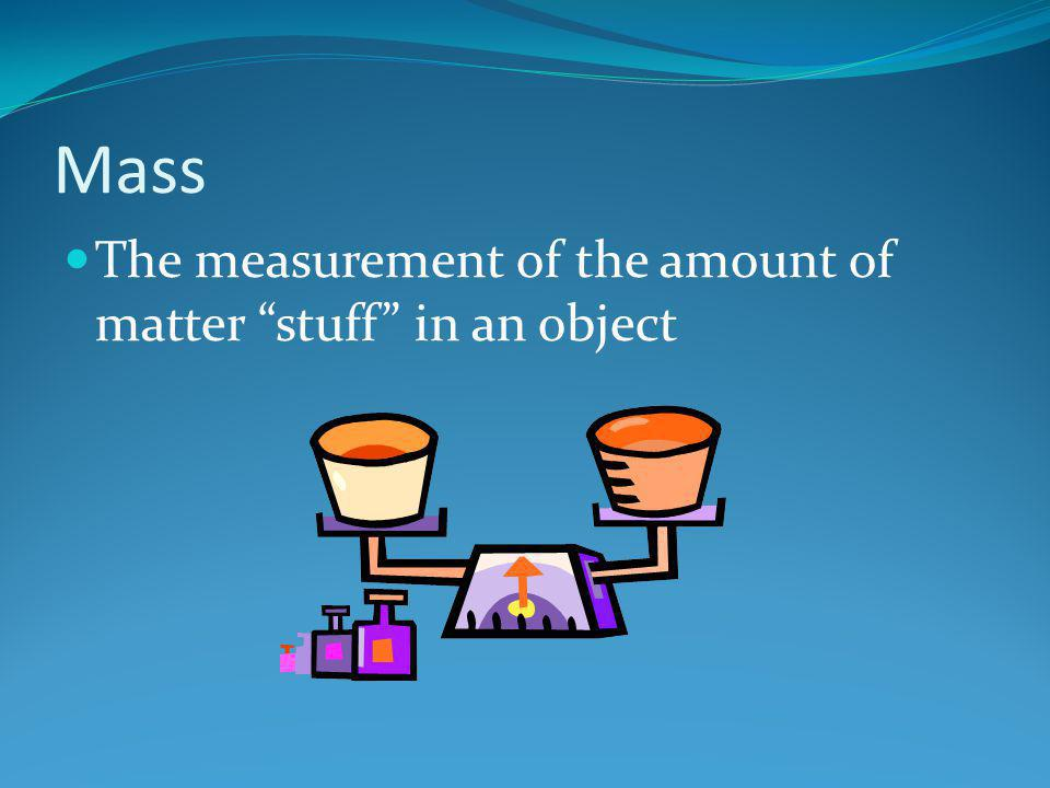 """Mass The measurement of the amount of matter """"stuff"""" in an object"""