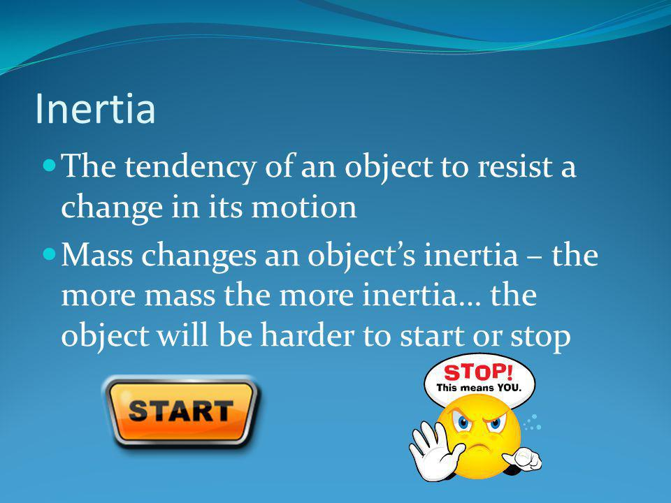 Inertia The tendency of an object to resist a change in its motion Mass changes an object's inertia – the more mass the more inertia… the object will