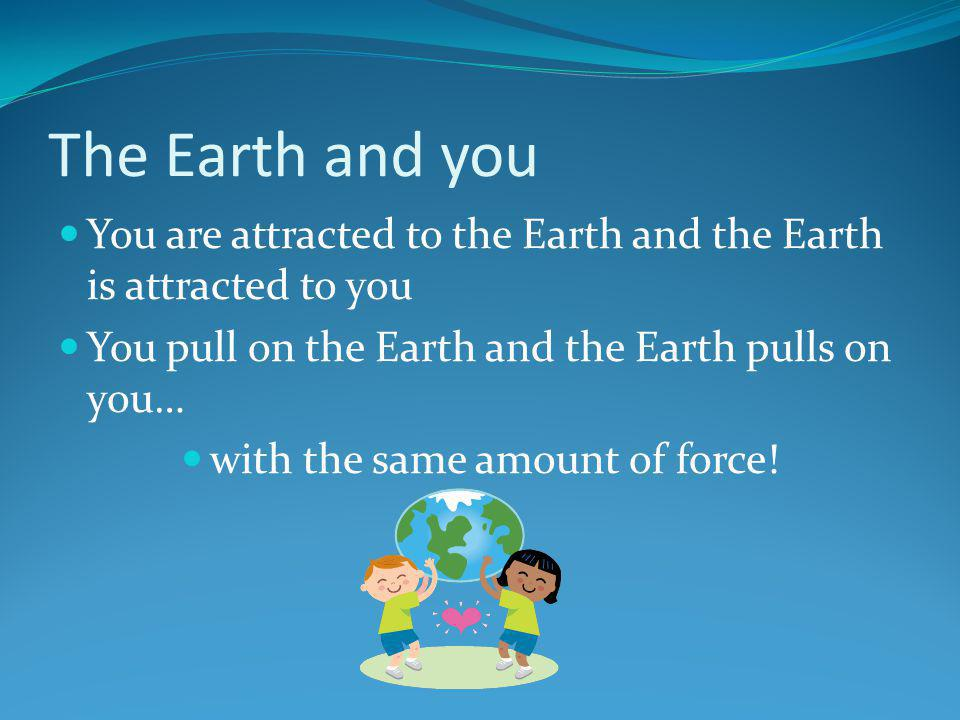 The Earth and you You are attracted to the Earth and the Earth is attracted to you You pull on the Earth and the Earth pulls on you… with the same amo