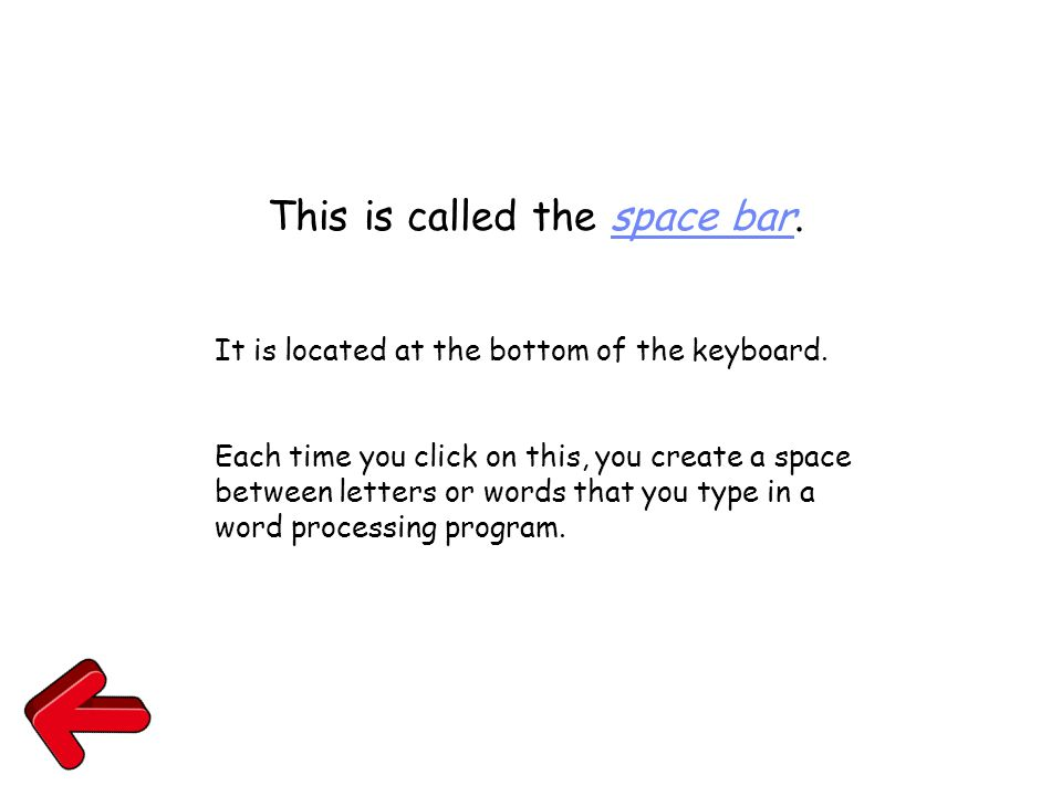 This is called the space bar. It is located at the bottom of the keyboard. Each time you click on this, you create a space between letters or words th