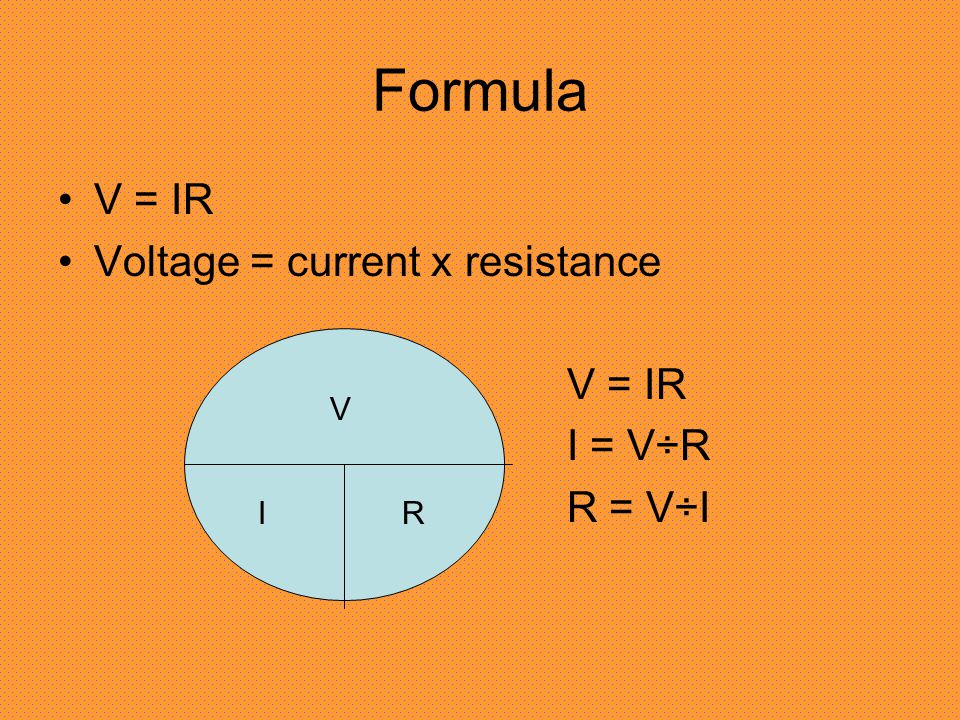 Formula V = IR Voltage = current x resistance V = IR I = V÷R R = V÷I V IR