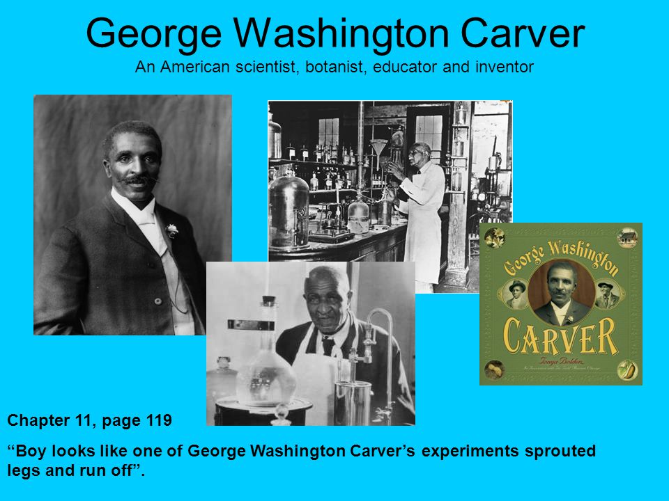 George Washington Carver An American scientist, botanist, educator and inventor Chapter 11, page 119 Boy looks like one of George Washington Carver's experiments sprouted legs and run off .