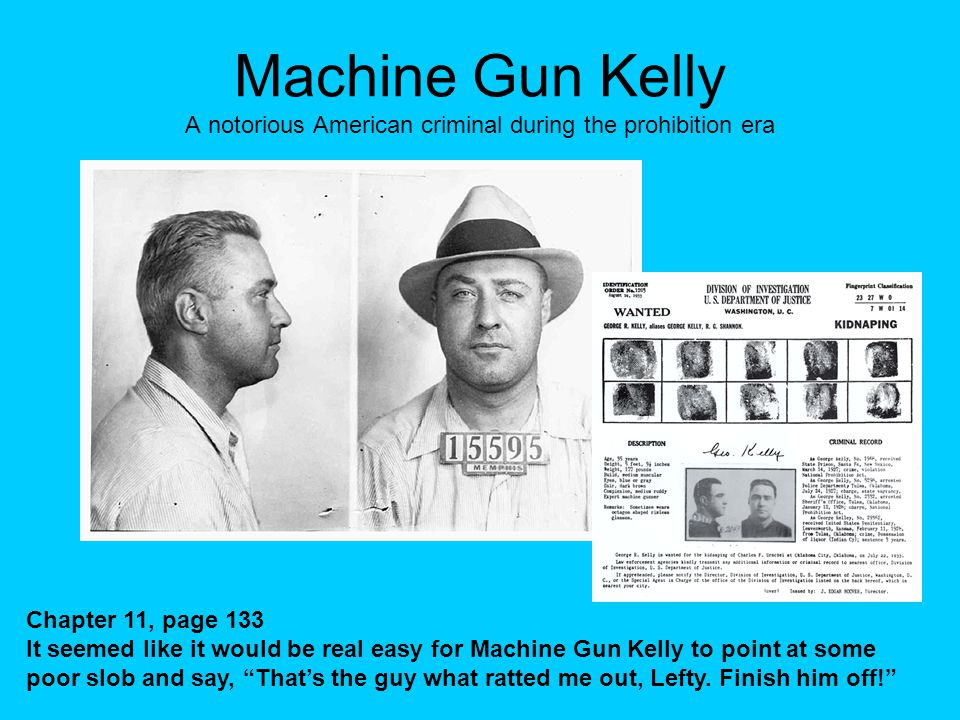 Machine Gun Kelly A notorious American criminal during the prohibition era Chapter 11, page 133 It seemed like it would be real easy for Machine Gun Kelly to point at some poor slob and say, That's the guy what ratted me out, Lefty.