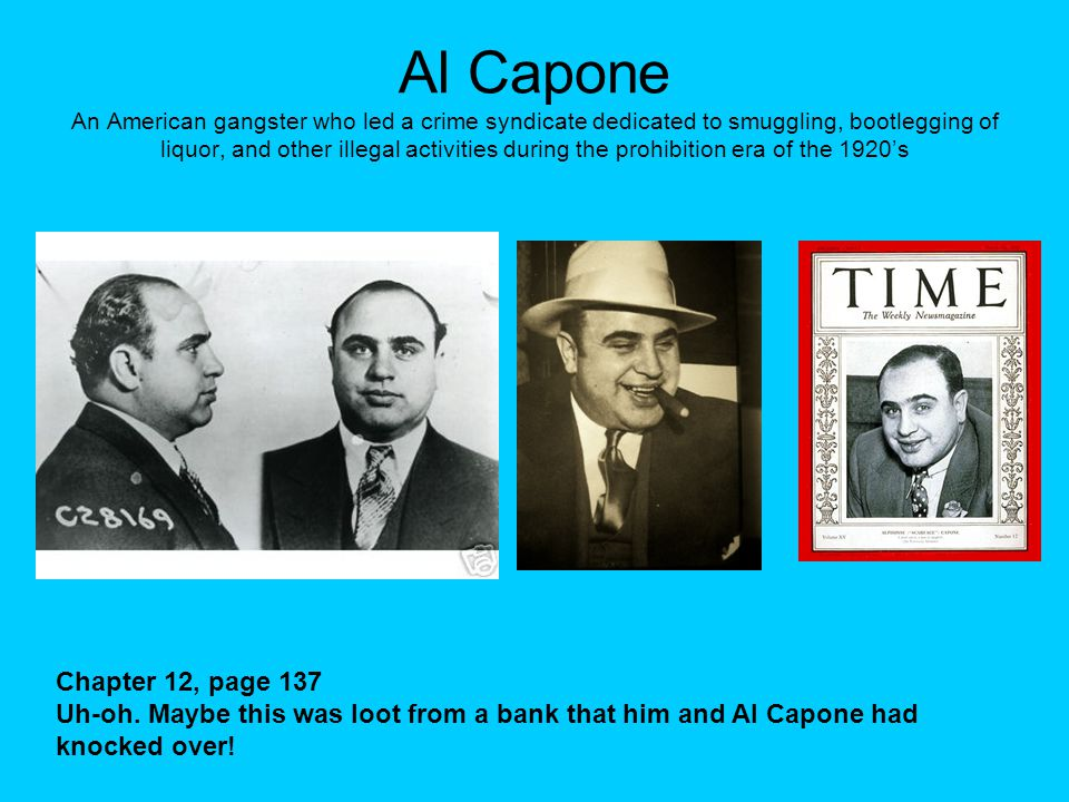 Al Capone An American gangster who led a crime syndicate dedicated to smuggling, bootlegging of liquor, and other illegal activities during the prohib