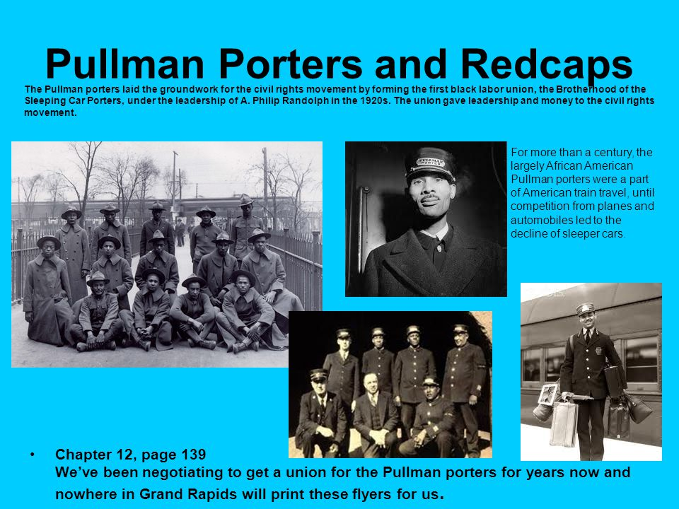 Pullman Porters and Redcaps Chapter 12, page 139 We've been negotiating to get a union for the Pullman porters for years now and nowhere in Grand Rapids will print these flyers for us.