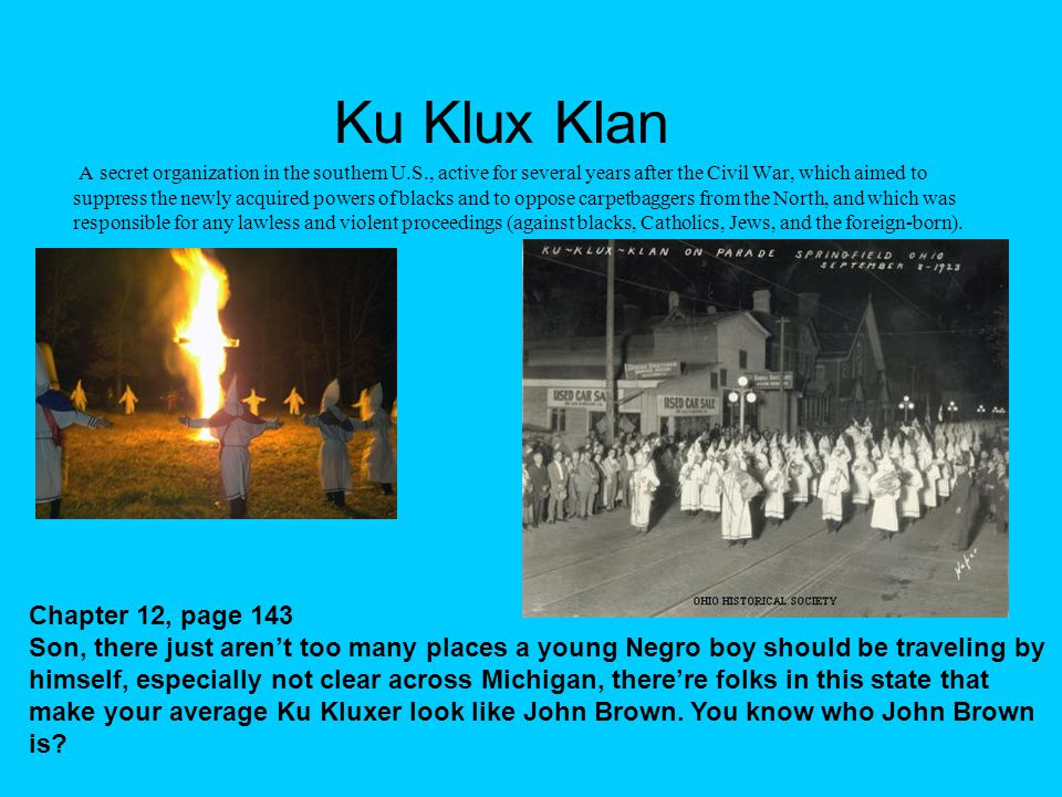 Ku Klux Klan A secret organization in the southern U.S., active for several years after the Civil War, which aimed to suppress the newly acquired powers of blacks and to oppose carpetbaggers from the North, and which was responsible for any lawless and violent proceedings (against blacks, Catholics, Jews, and the foreign-born).