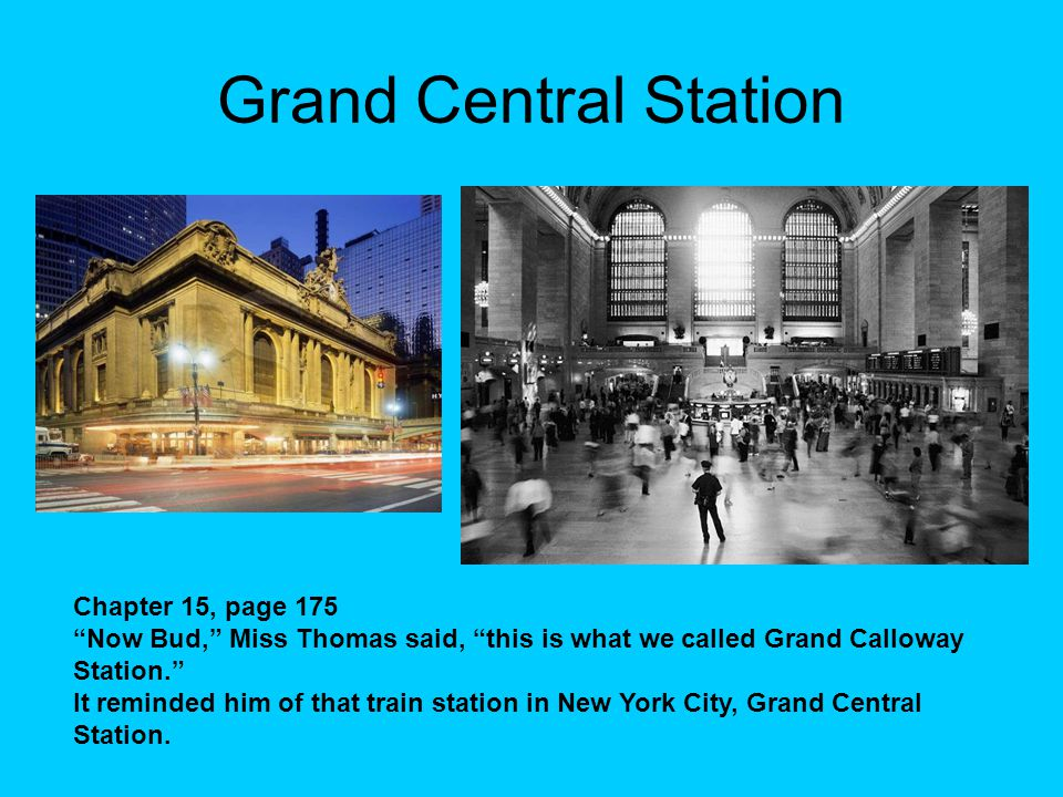 Grand Central Station Chapter 15, page 175 Now Bud, Miss Thomas said, this is what we called Grand Calloway Station. It reminded him of that train station in New York City, Grand Central Station.