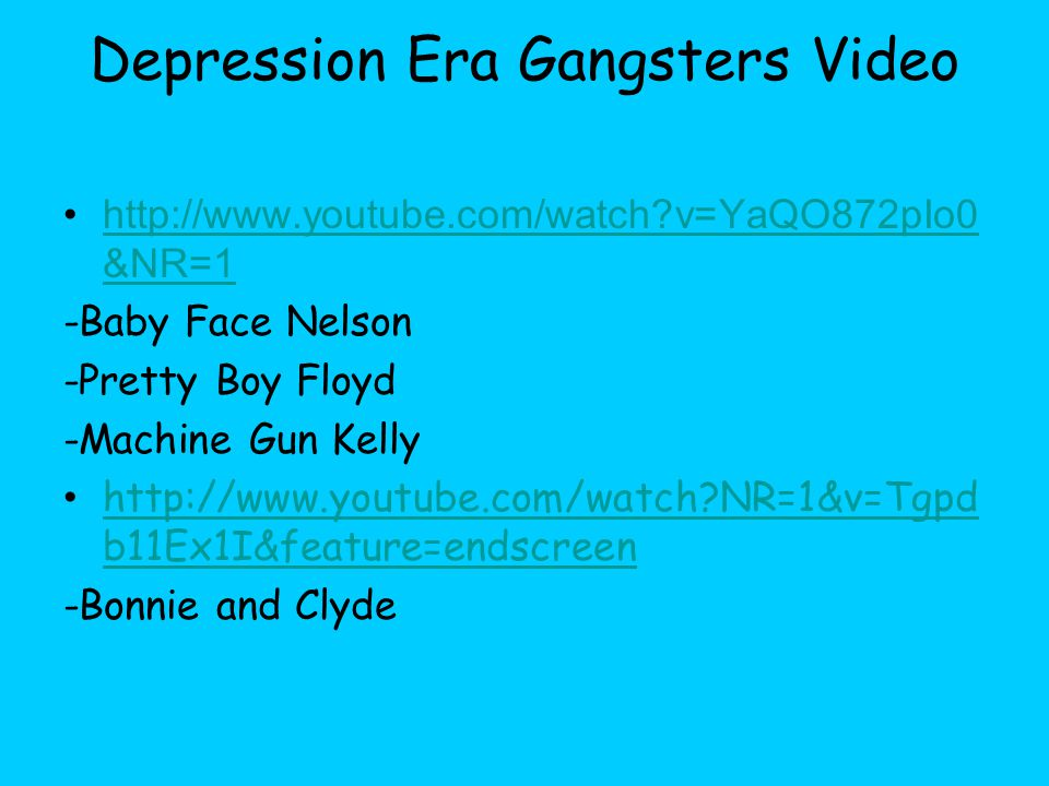Depression Era Gangsters Video http://www.youtube.com/watch v=YaQO872pIo0 &NR=1http://www.youtube.com/watch v=YaQO872pIo0 &NR=1 -Baby Face Nelson -Pretty Boy Floyd -Machine Gun Kelly http://www.youtube.com/watch NR=1&v=Tgpd b11Ex1I&feature=endscreen http://www.youtube.com/watch NR=1&v=Tgpd b11Ex1I&feature=endscreen -Bonnie and Clyde