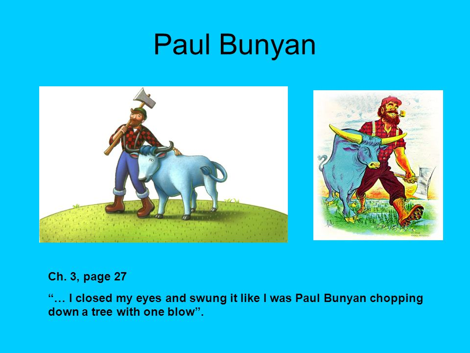 "Paul Bunyan Ch. 3, page 27 ""… I closed my eyes and swung it like I was Paul Bunyan chopping down a tree with one blow""."