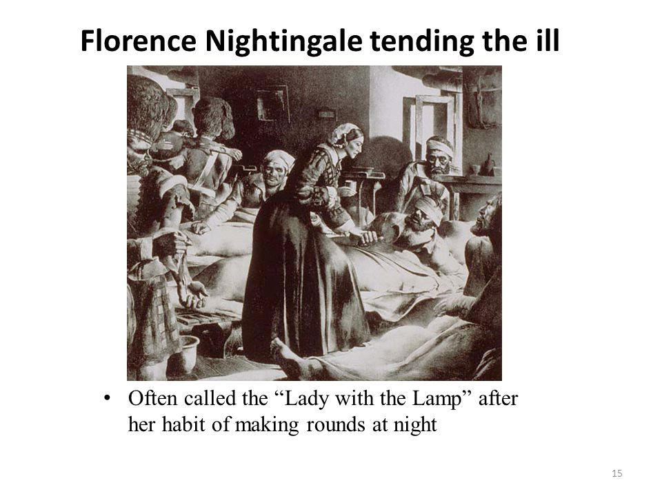 """Florence Nightingale tending the ill 15 Often called the """"Lady with the Lamp"""" after her habit of making rounds at night"""