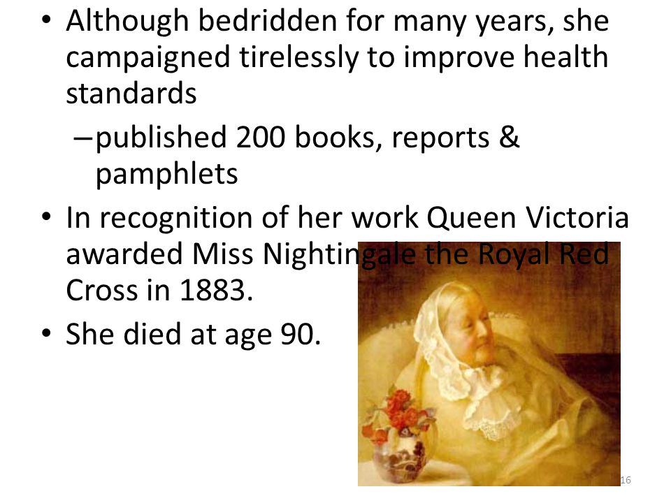 Although bedridden for many years, she campaigned tirelessly to improve health standards – published 200 books, reports & pamphlets In recognition of
