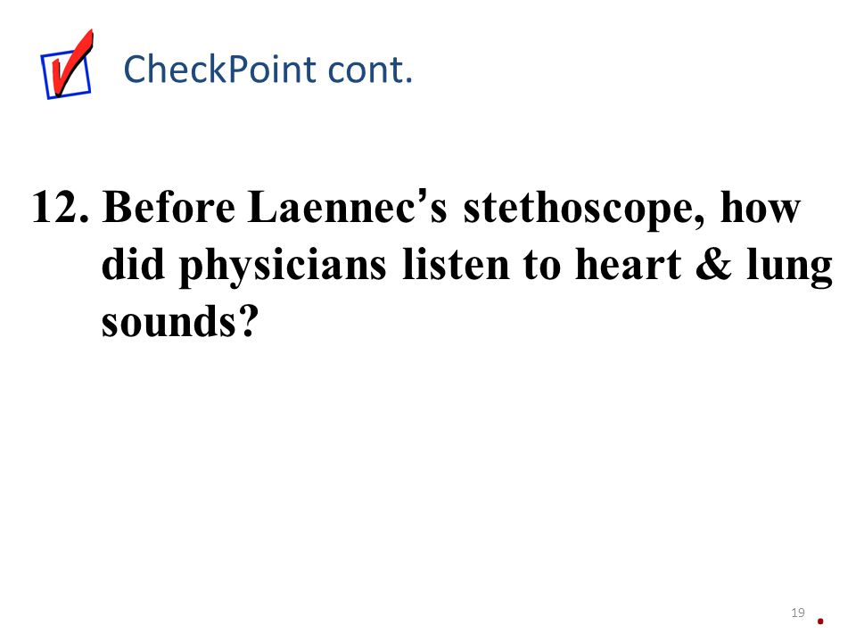 CheckPoint cont. 12. Before Laennec ' s stethoscope, how did physicians listen to heart & lung sounds?. 19