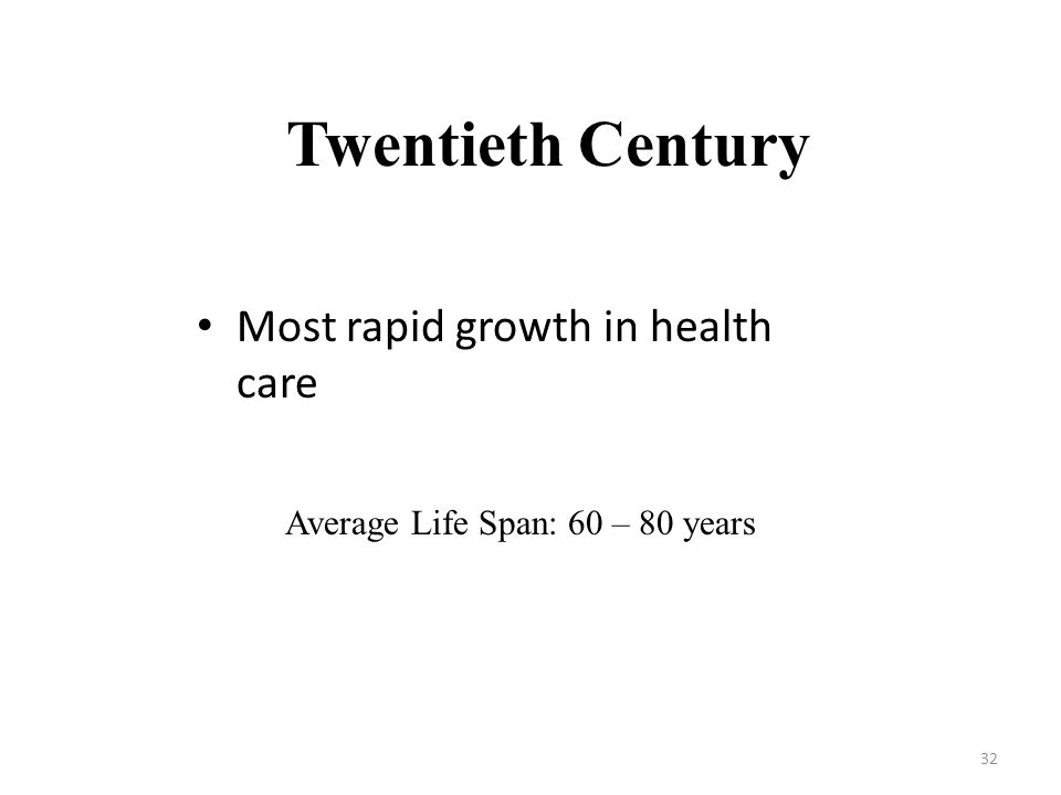 32 Most rapid growth in health care Twentieth Century Average Life Span: 60 – 80 years
