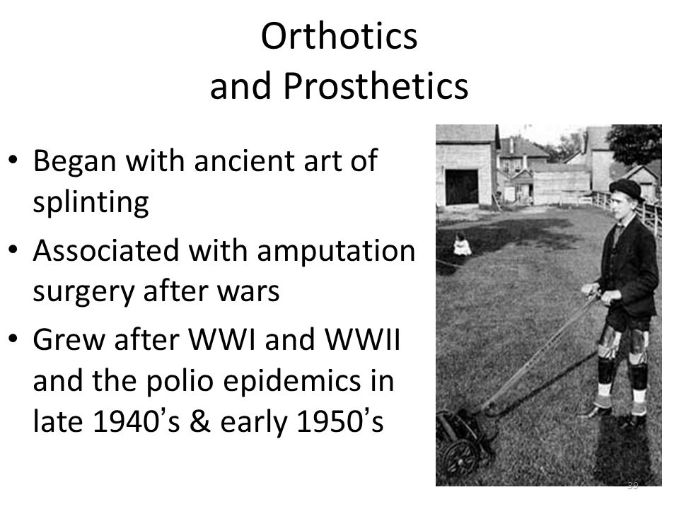 Orthotics and Prosthetics Began with ancient art of splinting Associated with amputation surgery after wars Grew after WWI and WWII and the polio epid