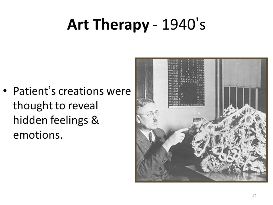 Art Therapy - 1940 ' s Patient ' s creations were thought to reveal hidden feelings & emotions. 41