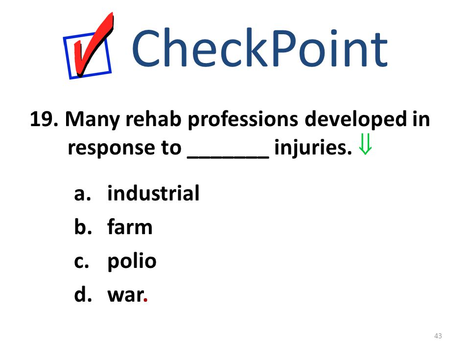 19. Many rehab professions developed in response to _______ injuries.  CheckPoint a.industrial b.farm c.polio d.war. 43