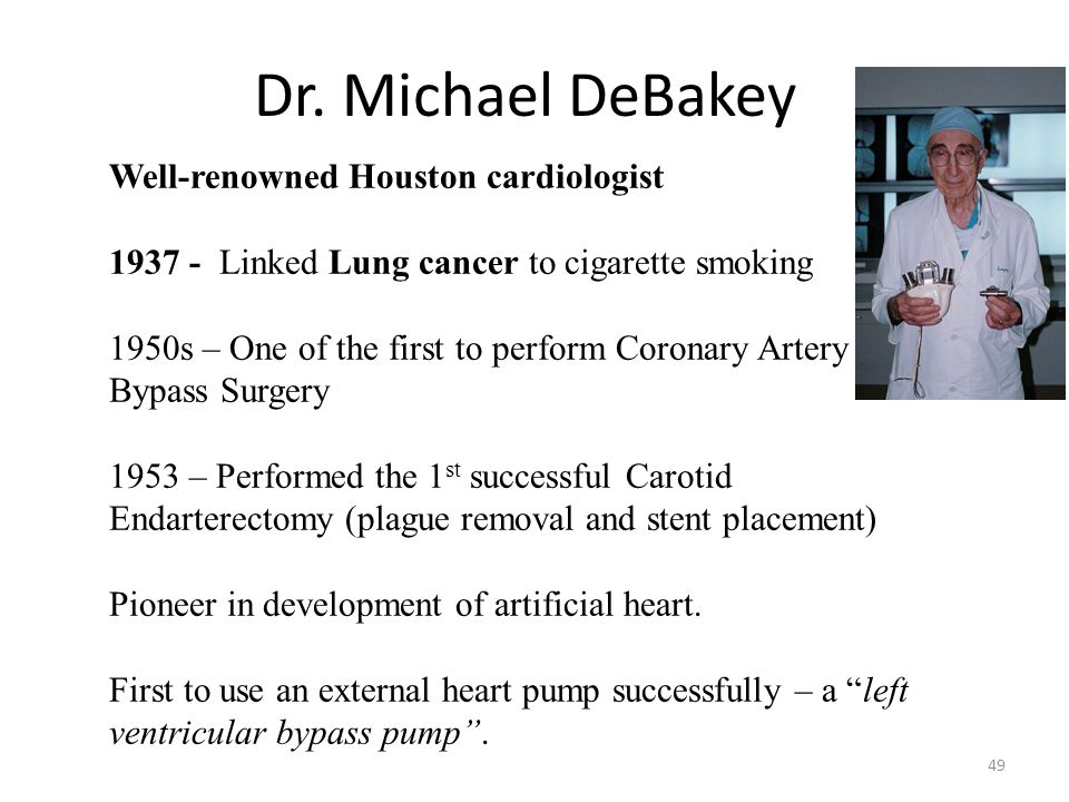 Dr. Michael DeBakey 49 Well-renowned Houston cardiologist 1937 - Linked Lung cancer to cigarette smoking 1950s – One of the first to perform Coronary