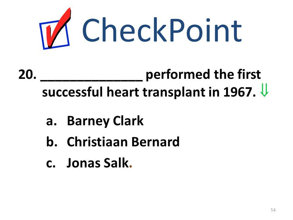 20. ______________ performed the first successful heart transplant in 1967.  CheckPoint a.Barney Clark b.Christiaan Bernard c.Jonas Salk. 54