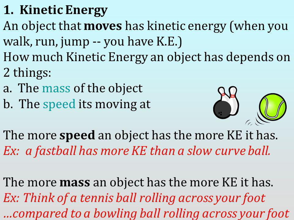 1. Kinetic Energy An object that moves has kinetic energy (when you walk, run, jump -- you have K.E.) How much Kinetic Energy an object has depends on