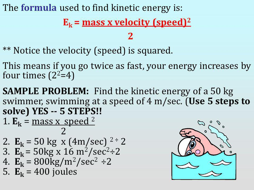 The formula used to find kinetic energy is: E k = mass x velocity (speed) 2 2 ** Notice the velocity (speed) is squared. This means if you go twice as