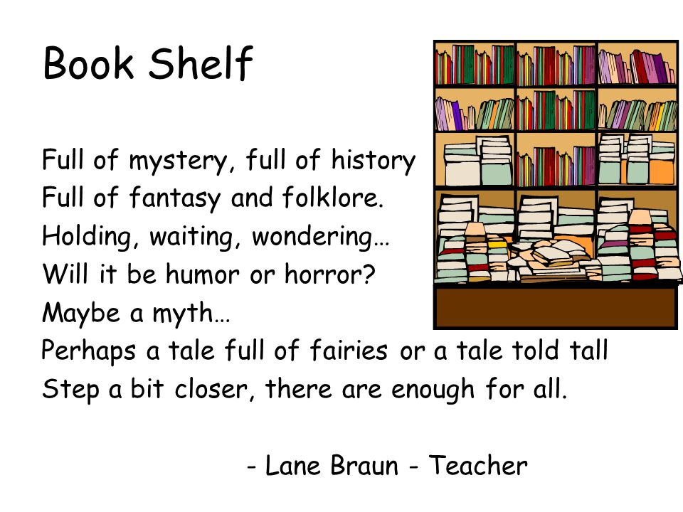 Book Shelf Full of mystery, full of history Full of fantasy and folklore.