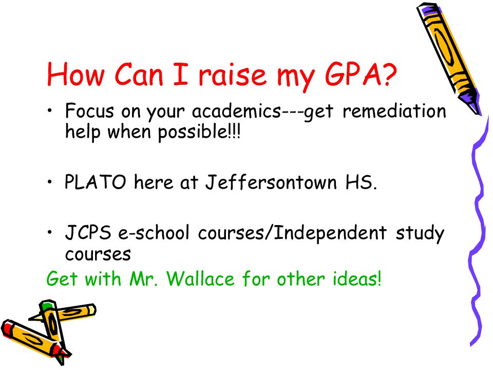 How Can I raise my GPA? Focus on your academics---get remediation help when possible!!! PLATO here at Jeffersontown HS. JCPS e-school courses/Independ