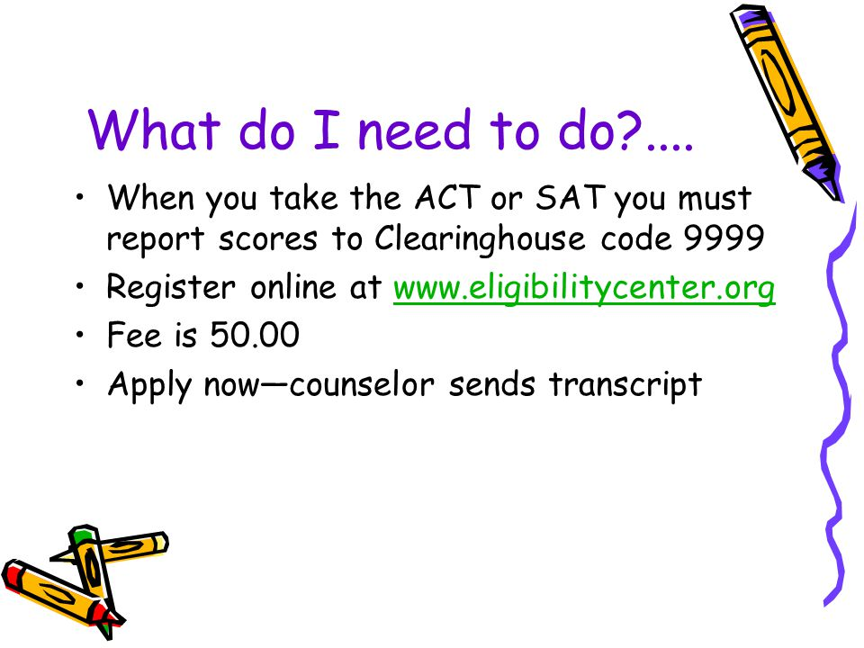 What do I need to do?.... When you take the ACT or SAT you must report scores to Clearinghouse code 9999 Register online at www.eligibilitycenter.orgw