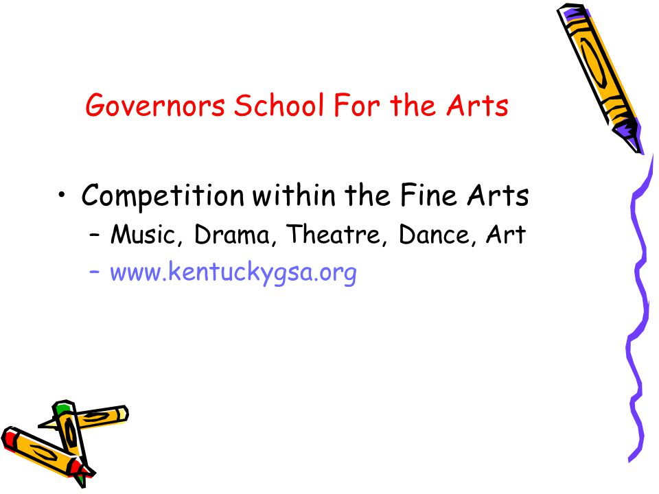 Governors School For the Arts Competition within the Fine Arts –Music, Drama, Theatre, Dance, Art –www.kentuckygsa.org