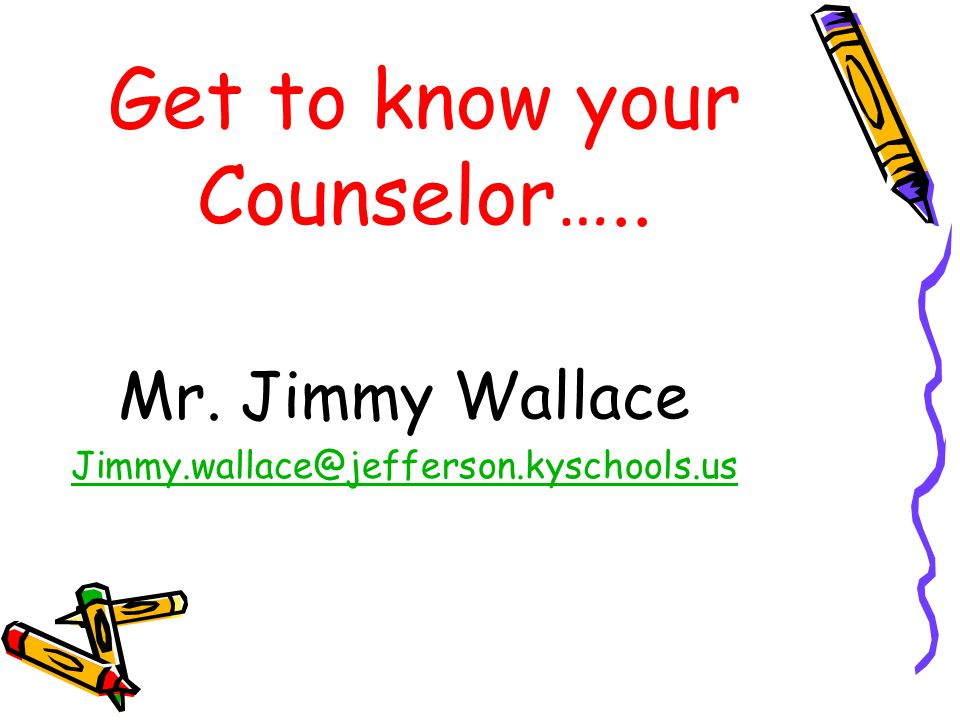 Get to know your Counselor….. Mr. Jimmy Wallace Jimmy.wallace@jefferson.kyschools.us