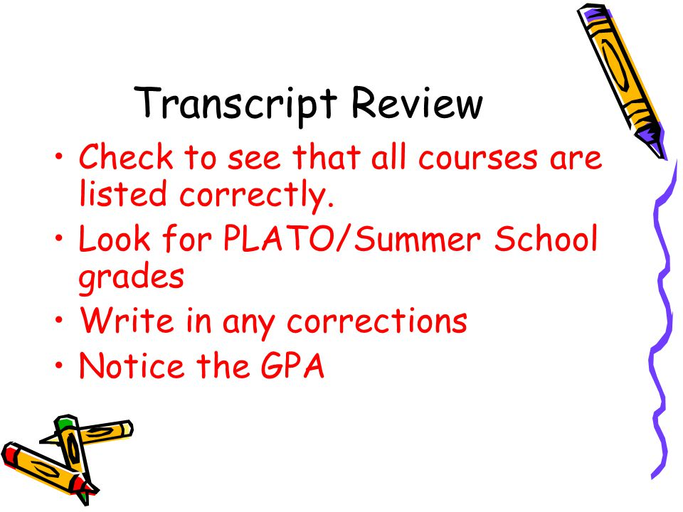 Transcript Review Check to see that all courses are listed correctly. Look for PLATO/Summer School grades Write in any corrections Notice the GPA
