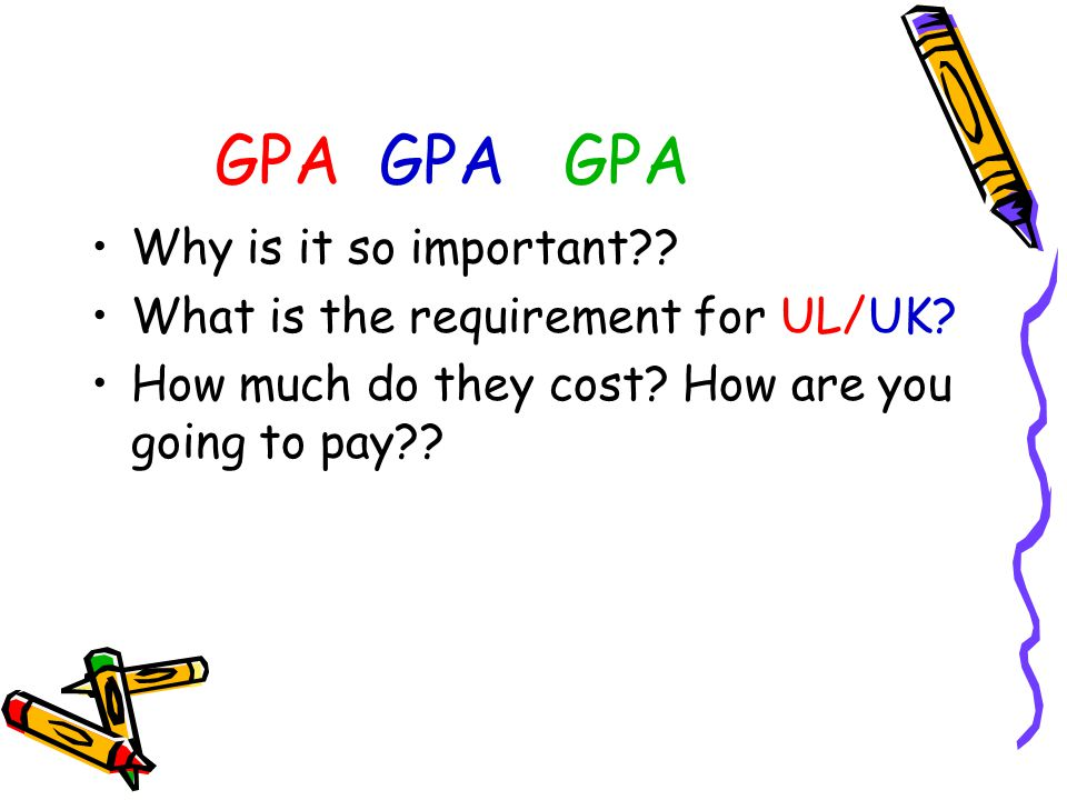 GPA GPA GPA Why is it so important?? What is the requirement for UL/UK? How much do they cost? How are you going to pay??