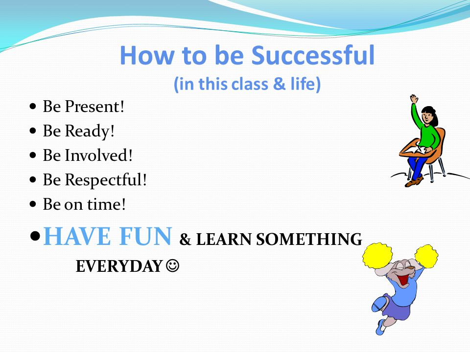 How to be Successful (in this class & life) Be Present.