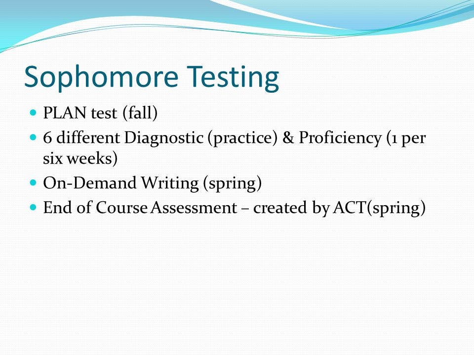 Sophomore Testing PLAN test (fall) 6 different Diagnostic (practice) & Proficiency (1 per six weeks) On-Demand Writing (spring) End of Course Assessment – created by ACT(spring)