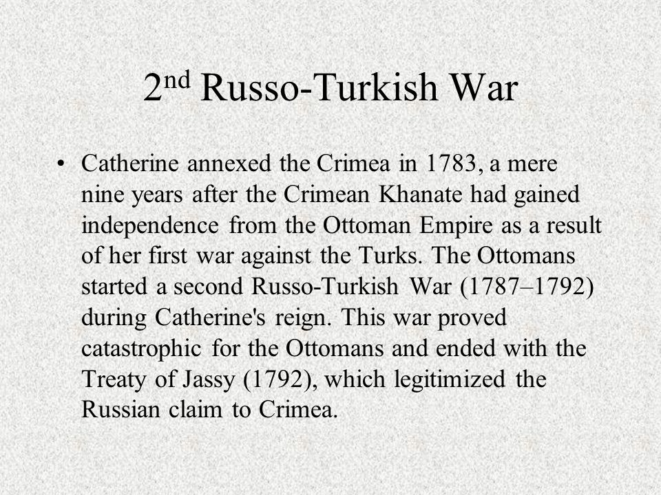2 nd Russo-Turkish War Catherine annexed the Crimea in 1783, a mere nine years after the Crimean Khanate had gained independence from the Ottoman Empire as a result of her first war against the Turks.