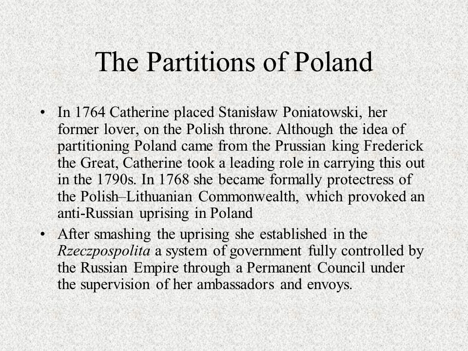 The Partitions of Poland In 1764 Catherine placed Stanisław Poniatowski, her former lover, on the Polish throne. Although the idea of partitioning Pol