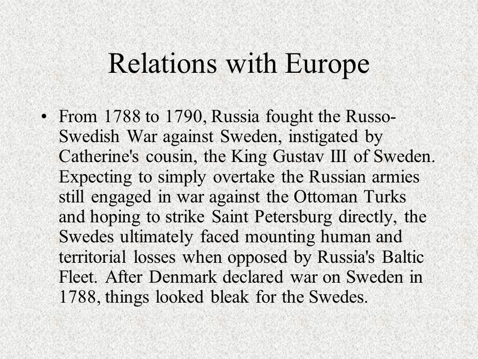 Relations with Europe From 1788 to 1790, Russia fought the Russo- Swedish War against Sweden, instigated by Catherine's cousin, the King Gustav III of