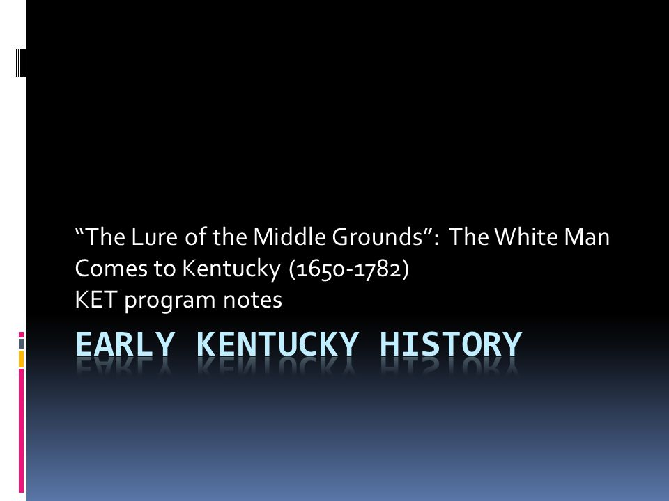 The Lure of the Middle Grounds : The White Man Comes to Kentucky (1650-1782) KET program notes