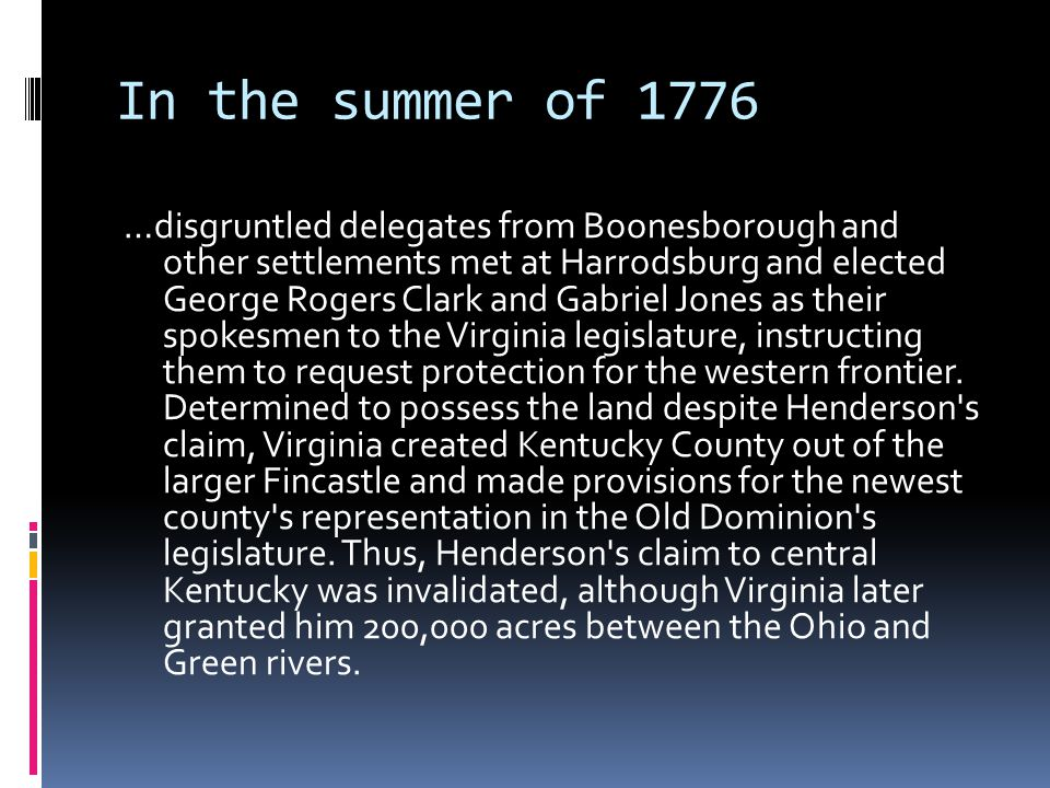 In the summer of 1776 …disgruntled delegates from Boonesborough and other settlements met at Harrodsburg and elected George Rogers Clark and Gabriel Jones as their spokesmen to the Virginia legislature, instructing them to request protection for the western frontier.