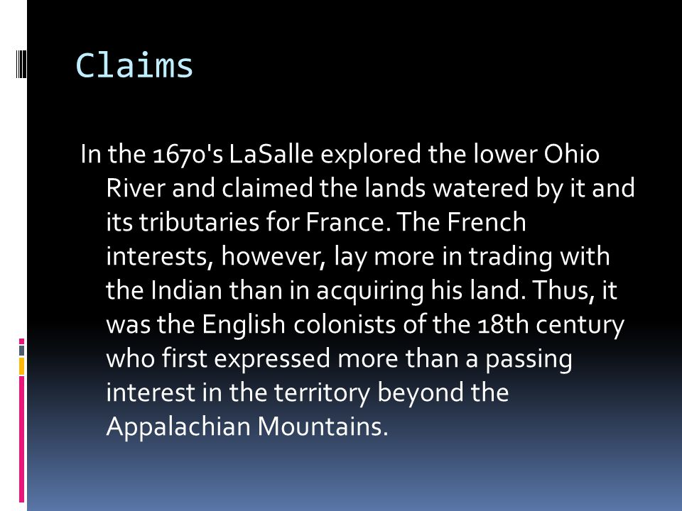 Claims In the 1670 s LaSalle explored the lower Ohio River and claimed the lands watered by it and its tributaries for France.
