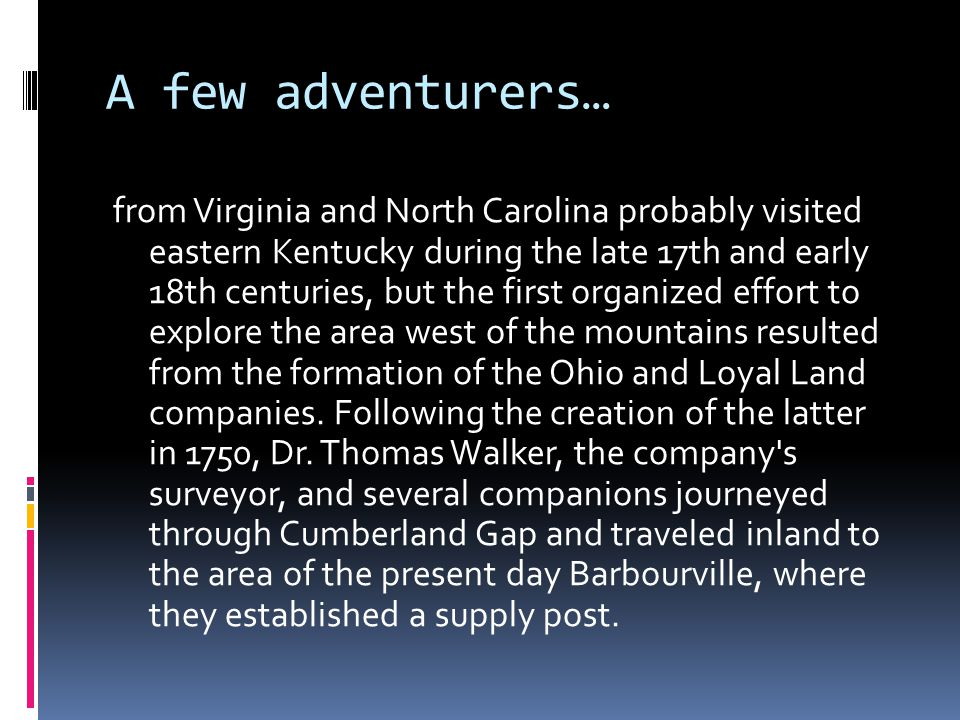 A few adventurers… from Virginia and North Carolina probably visited eastern Kentucky during the late 17th and early 18th centuries, but the first organized effort to explore the area west of the mountains resulted from the formation of the Ohio and Loyal Land companies.