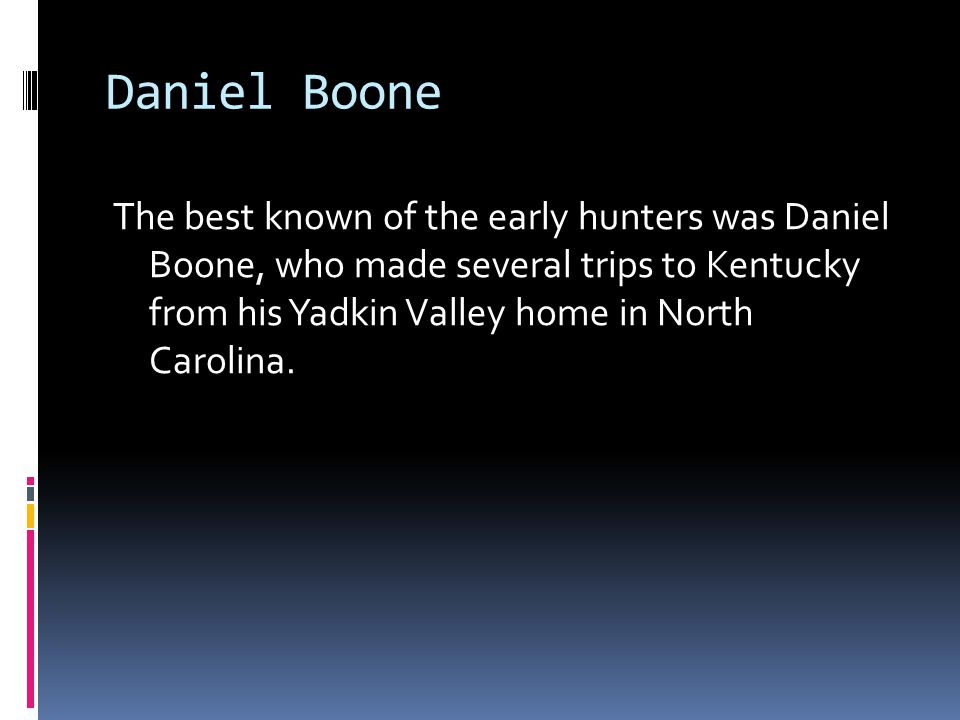 Daniel Boone The best known of the early hunters was Daniel Boone, who made several trips to Kentucky from his Yadkin Valley home in North Carolina.